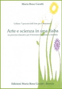 EDIZIONI MARIA ROSA GARATTI Arte e scienza in una fiaba 2013 – Un percorso educativo per il benessere di genitori e bambini di Maria Rosa Garatti